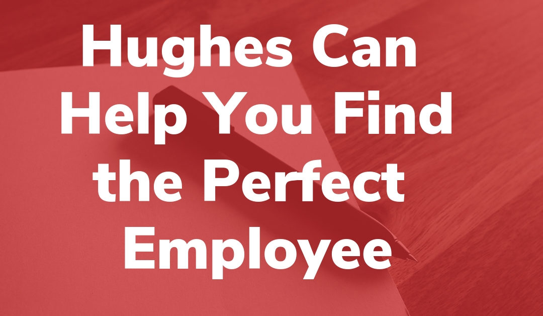 Hughes Can Help You Find the Perfect Employee